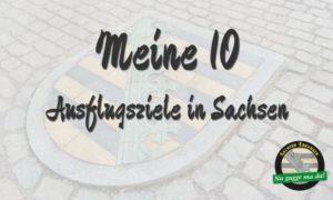 Meine 10 - Ausflugsziele in Sachsen