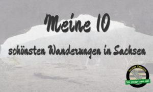 Meine 10 - schönsten Wanderungen in Sachsen